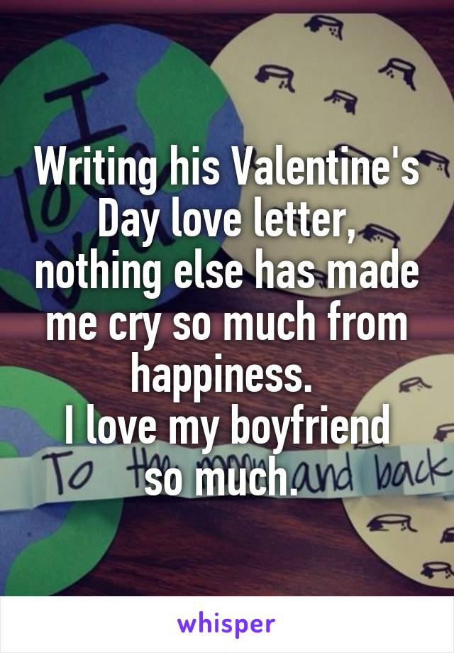 Writing his Valentine's Day love letter, nothing else has made me cry so much from happiness.  I love my boyfriend so much.