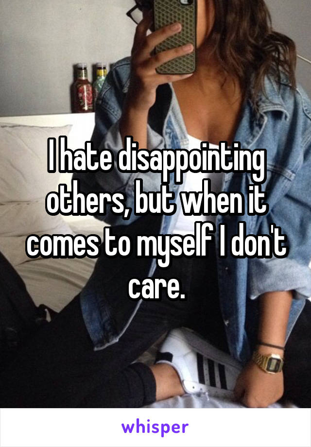 I hate disappointing others, but when it comes to myself I don't care.