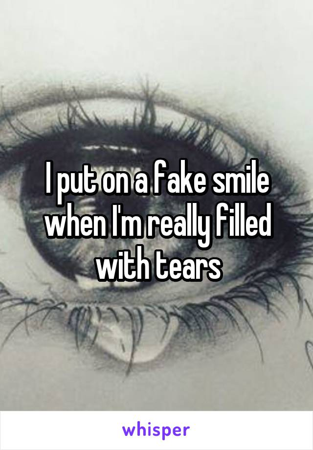I put on a fake smile when I'm really filled with tears