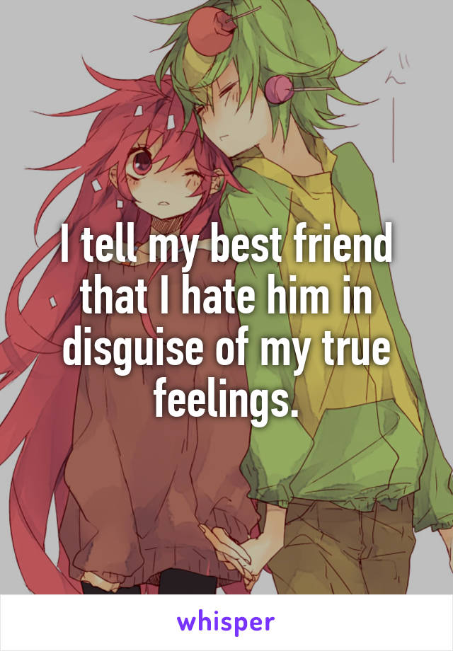 I tell my best friend that I hate him in disguise of my true feelings.