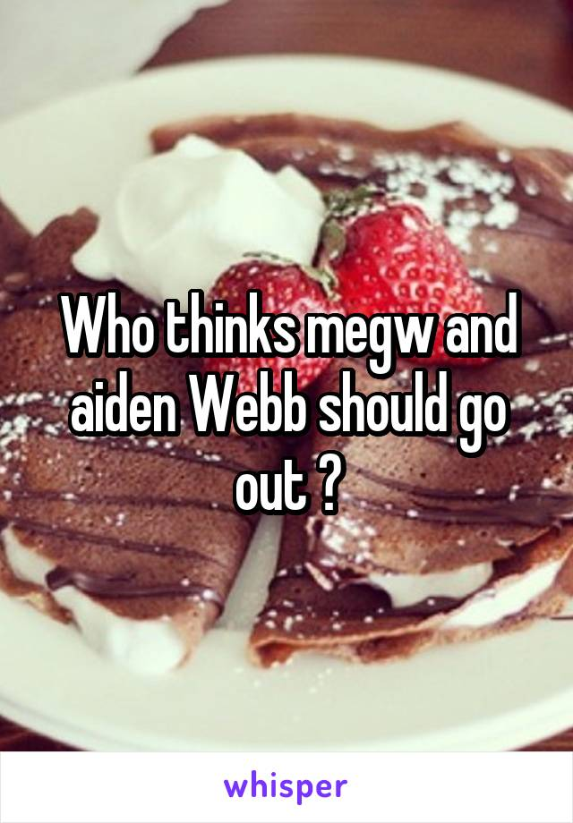 Who thinks megw and aiden Webb should go out ?