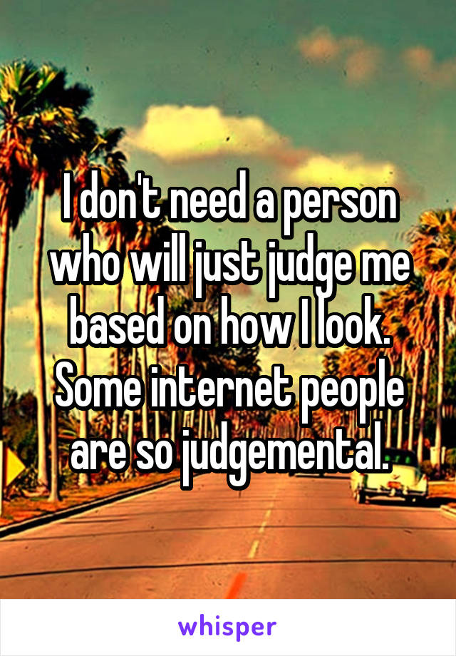 I don't need a person who will just judge me based on how I look. Some internet people are so judgemental.