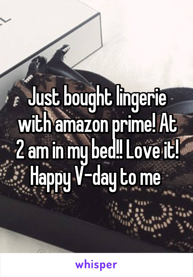 Just bought lingerie with amazon prime! At 2 am in my bed!! Love it! Happy V-day to me