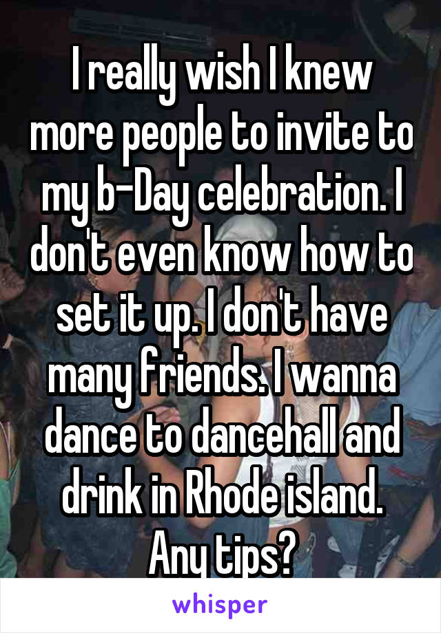 I really wish I knew more people to invite to my b-Day celebration. I don't even know how to set it up. I don't have many friends. I wanna dance to dancehall and drink in Rhode island. Any tips?