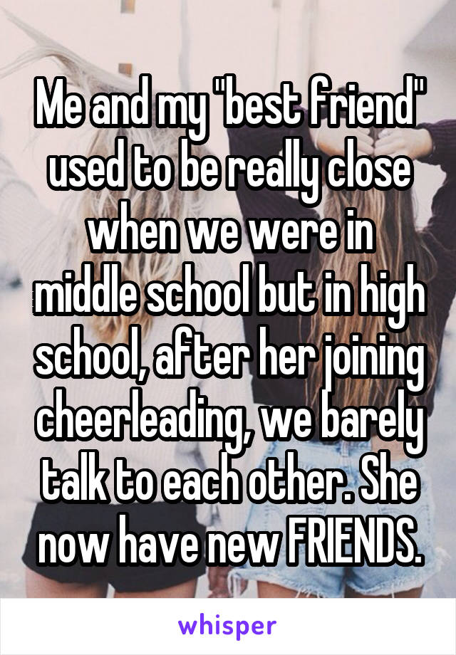"Me and my ""best friend"" used to be really close when we were in middle school but in high school, after her joining cheerleading, we barely talk to each other. She now have new FRIENDS."