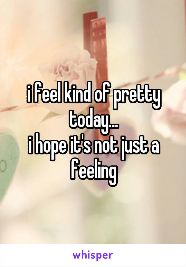 i feel kind of pretty today... i hope it's not just a feeling
