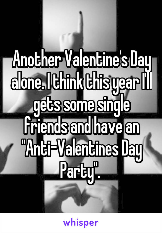 """Another Valentine's Day alone. I think this year I'll gets some single friends and have an """"Anti-Valentines Day Party""""."""