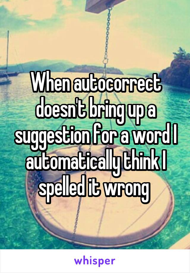 When autocorrect doesn't bring up a suggestion for a word I automatically think I spelled it wrong