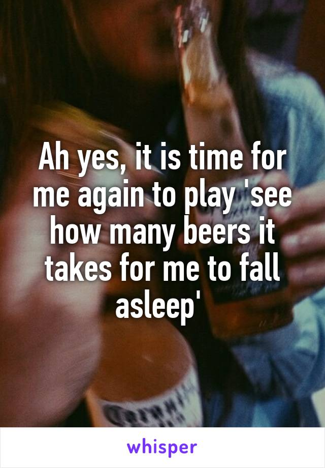 Ah yes, it is time for me again to play 'see how many beers it takes for me to fall asleep'