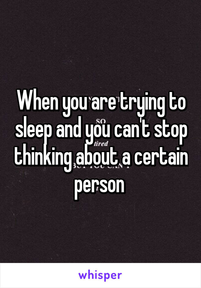 When you are trying to sleep and you can't stop thinking about a certain person