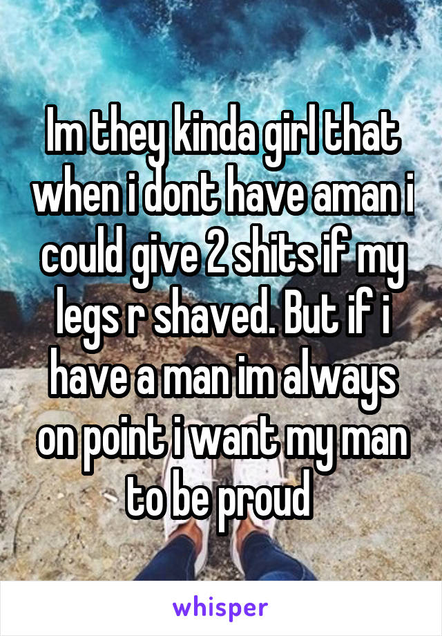 Im they kinda girl that when i dont have aman i could give 2 shits if my legs r shaved. But if i have a man im always on point i want my man to be proud