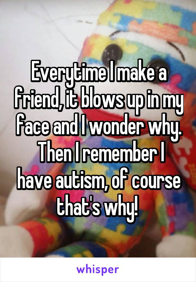 Everytime I make a friend, it blows up in my face and I wonder why.  Then I remember I have autism, of course that's why!