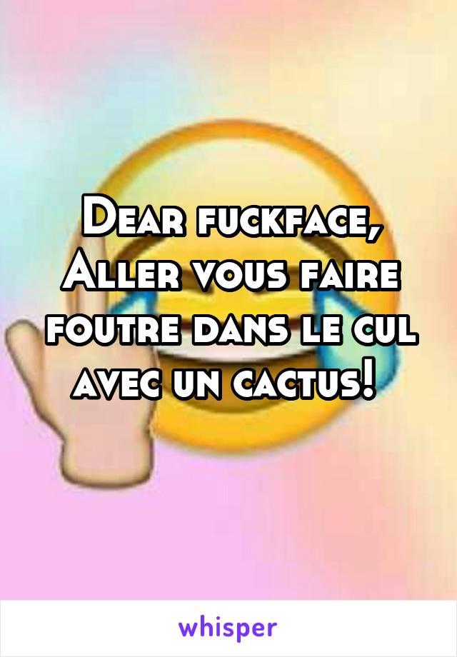 Dear fuckface, Aller vous faire foutre dans le cul avec un cactus!