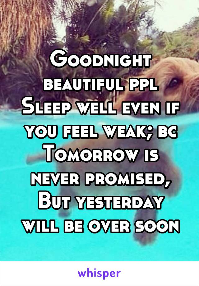 Goodnight beautiful ppl Sleep well even if you feel weak; bc Tomorrow is never promised, But yesterday will be over soon