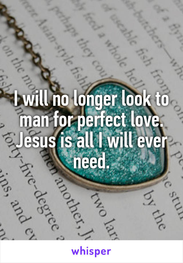 I will no longer look to man for perfect love. Jesus is all I will ever need.