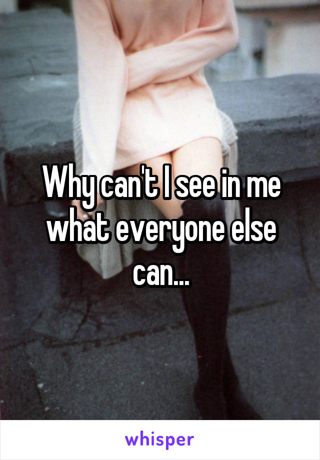 Why can't I see in me what everyone else can...