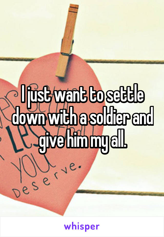 I just want to settle down with a soldier and give him my all.