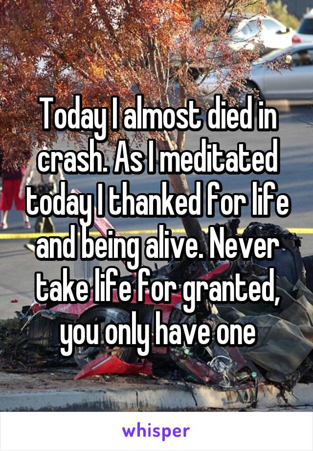 Today I almost died in crash. As I meditated today I thanked for life and being alive. Never take life for granted, you only have one