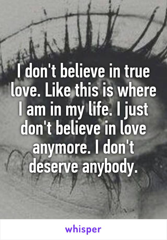 I don't believe in true love. Like this is where I am in my life. I just don't believe in love anymore. I don't deserve anybody.