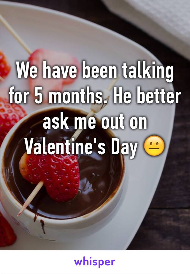 We have been talking for 5 months. He better ask me out on Valentine's Day 😐