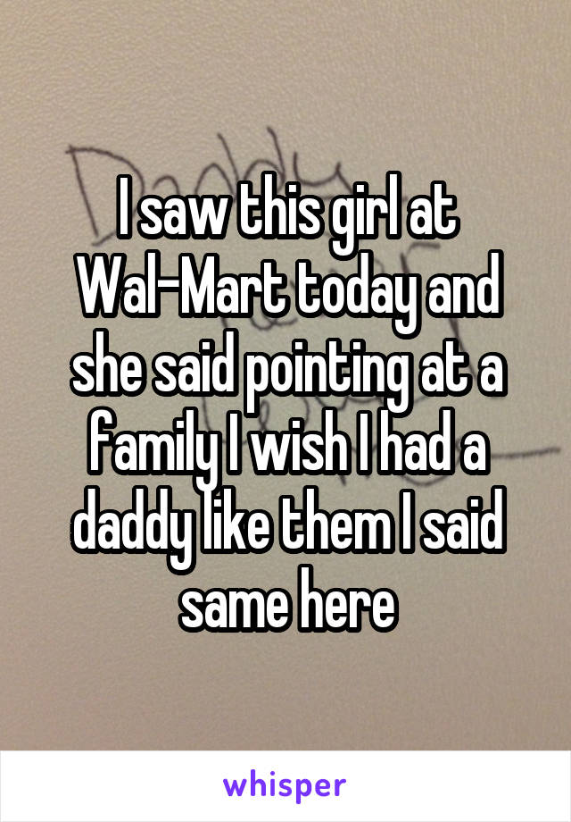 I saw this girl at Wal-Mart today and she said pointing at a family I wish I had a daddy like them I said same here