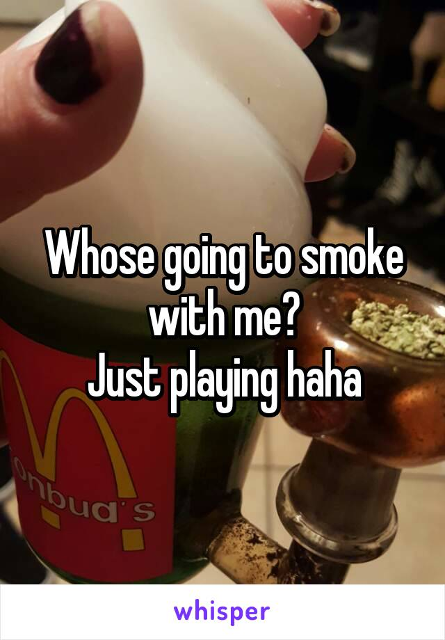 Whose going to smoke with me? Just playing haha
