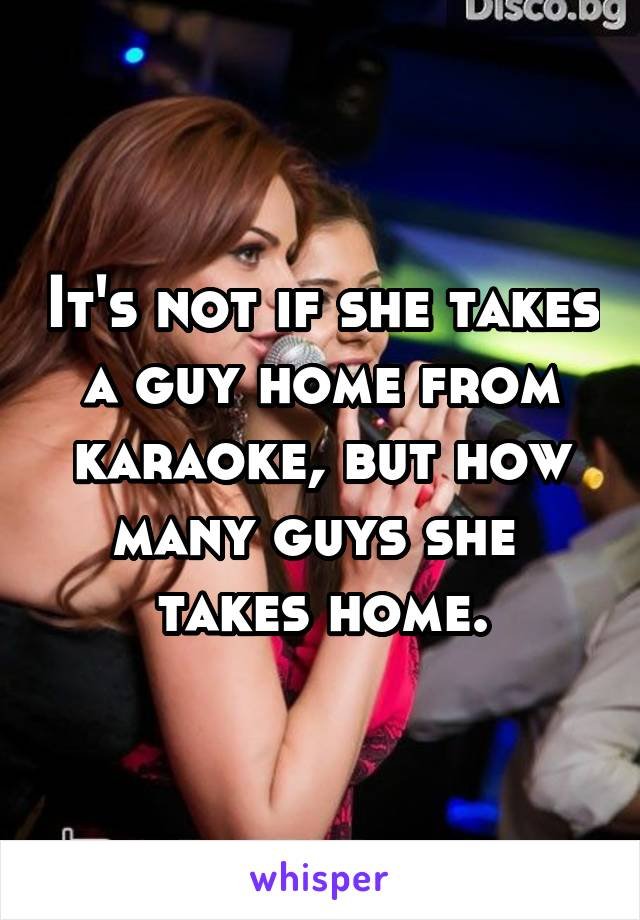 It's not if she takes a guy home from karaoke, but how many guys she  takes home.
