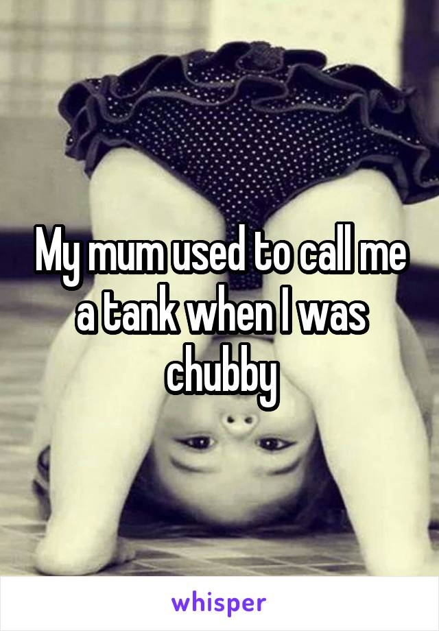 My mum used to call me a tank when I was chubby