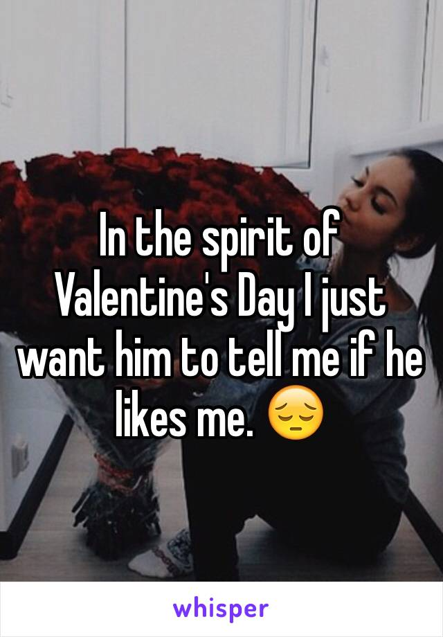 In the spirit of Valentine's Day I just want him to tell me if he likes me. 😔