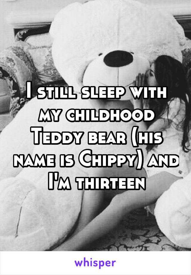 I still sleep with my childhood Teddy bear (his name is Chippy) and I'm thirteen
