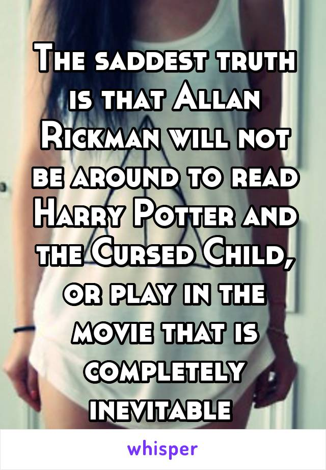 The saddest truth is that Allan Rickman will not be around to read Harry Potter and the Cursed Child, or play in the movie that is completely inevitable