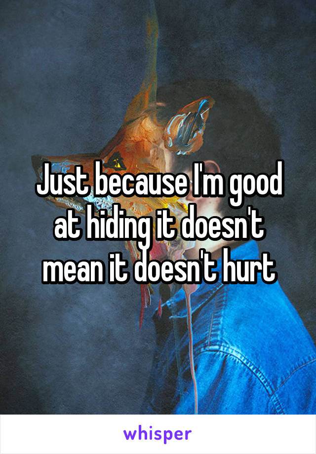 Just because I'm good at hiding it doesn't mean it doesn't hurt