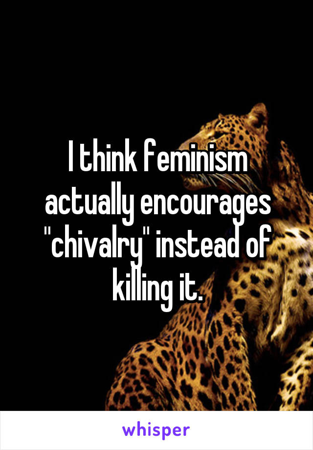 "I think feminism actually encourages ""chivalry"" instead of killing it."