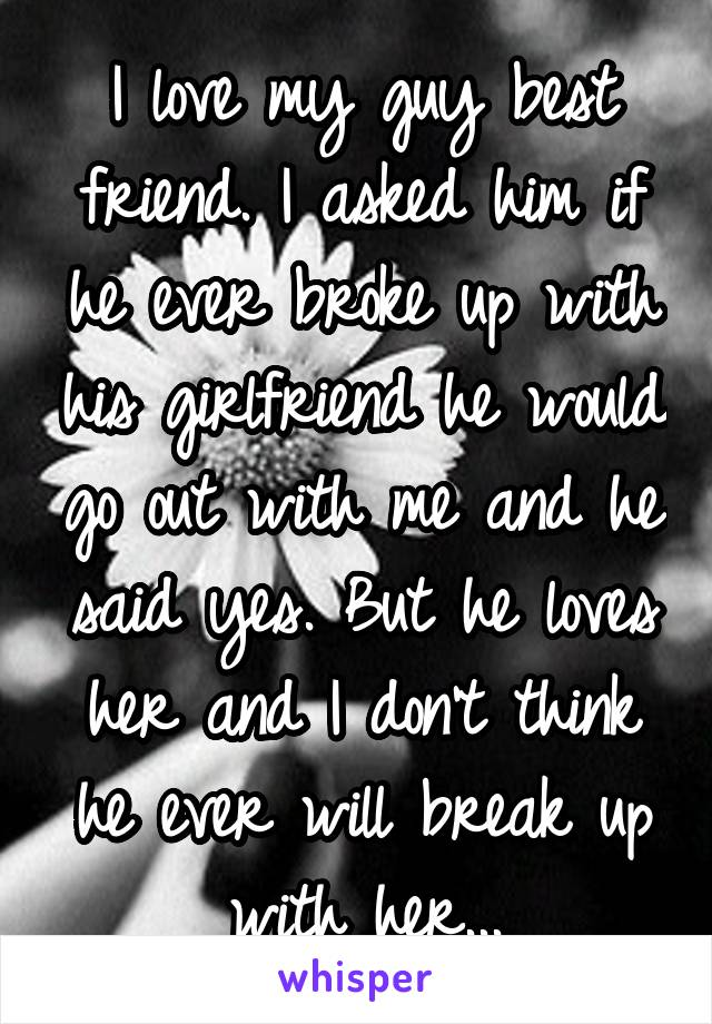 I love my guy best friend. I asked him if he ever broke up with his girlfriend he would go out with me and he said yes. But he loves her and I don't think he ever will break up with her...