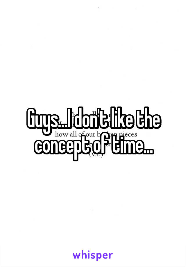 Guys...I don't like the concept of time...