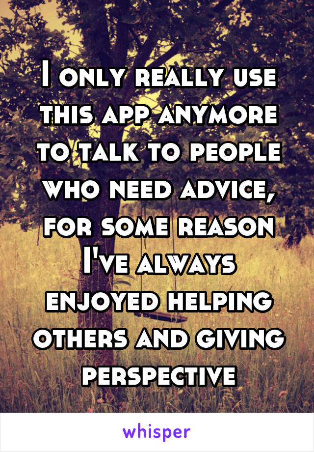 I only really use this app anymore to talk to people who need advice, for some reason I've always enjoyed helping others and giving perspective