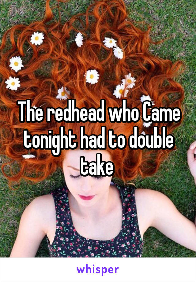 The redhead who Came tonight had to double take