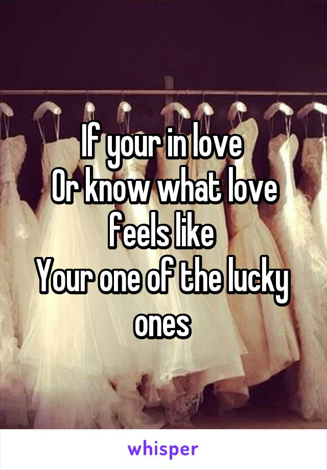 If your in love  Or know what love feels like  Your one of the lucky  ones