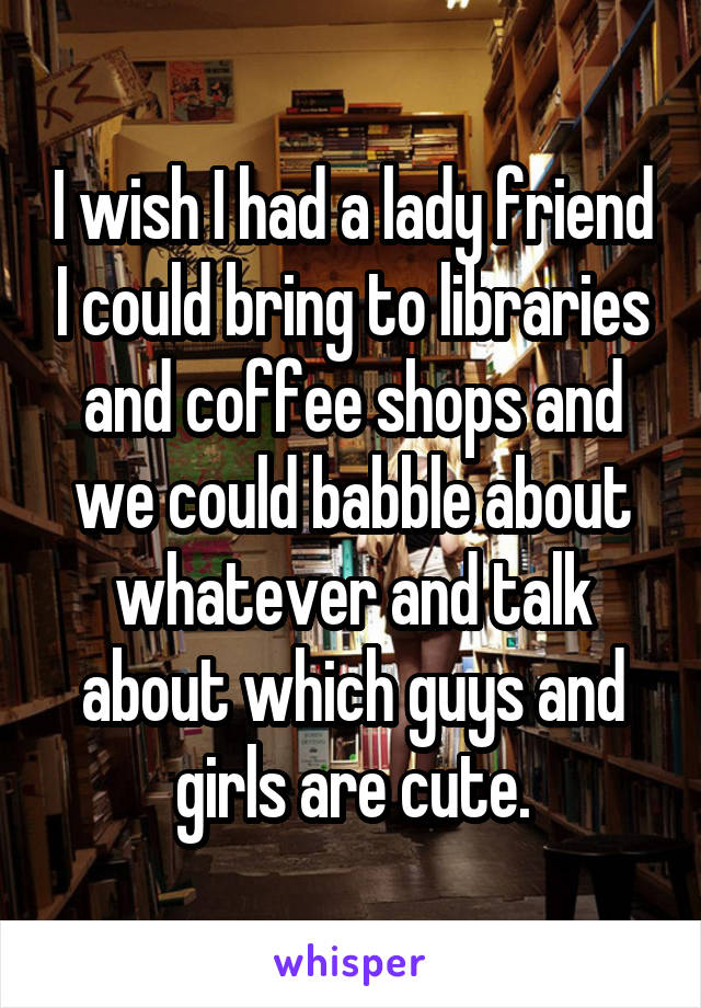 I wish I had a lady friend I could bring to libraries and coffee shops and we could babble about whatever and talk about which guys and girls are cute.