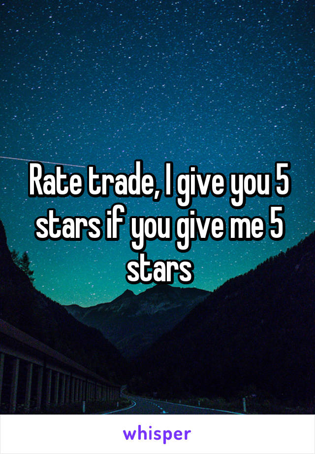 Rate trade, I give you 5 stars if you give me 5 stars