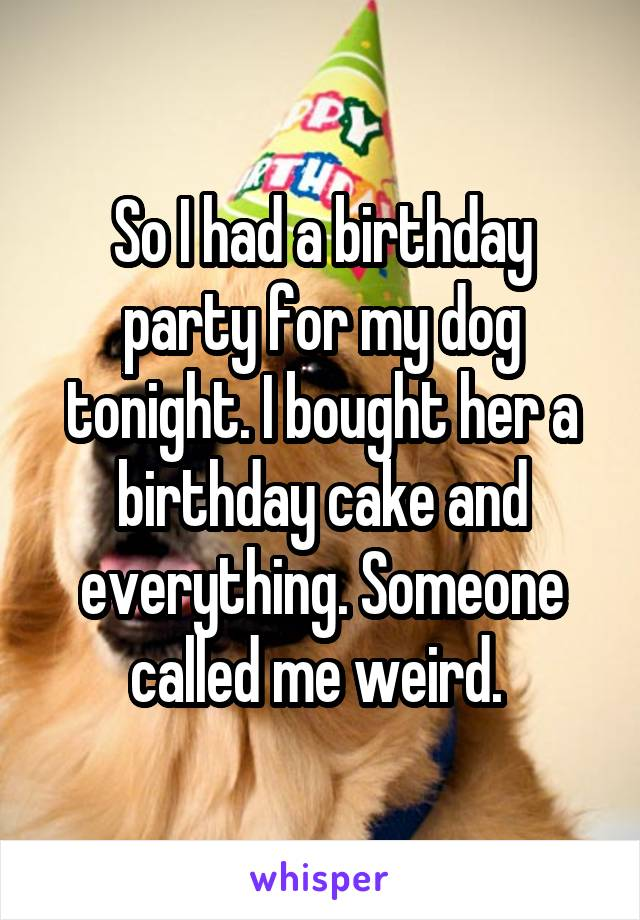 So I had a birthday party for my dog tonight. I bought her a birthday cake and everything. Someone called me weird.