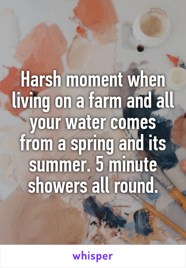 Harsh moment when living on a farm and all your water comes from a spring and its summer. 5 minute showers all round.