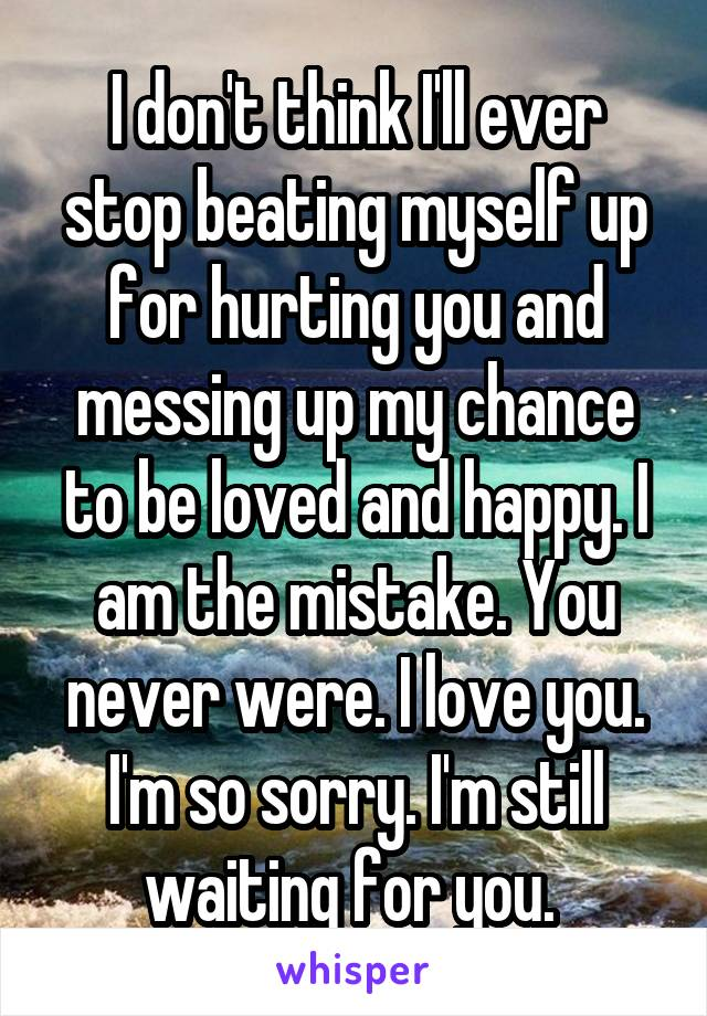 I don't think I'll ever stop beating myself up for hurting you and messing up my chance to be loved and happy. I am the mistake. You never were. I love you. I'm so sorry. I'm still waiting for you.