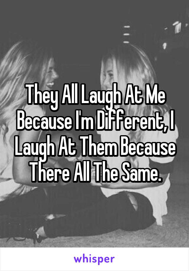 They All Laugh At Me Because I'm Different, I Laugh At Them Because There All The Same.