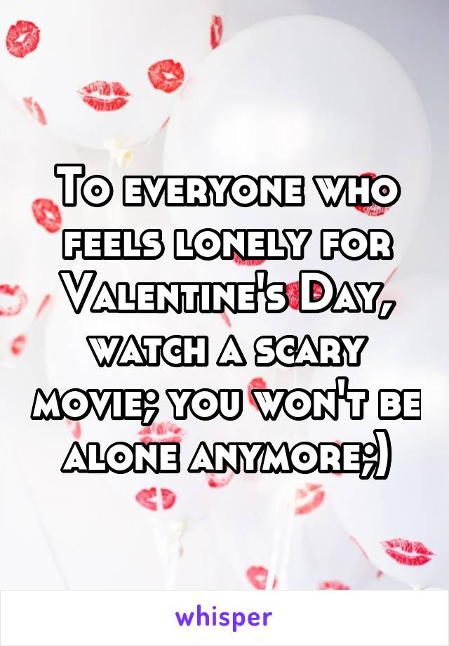 To everyone who feels lonely for Valentine's Day, watch a scary movie; you won't be alone anymore;)