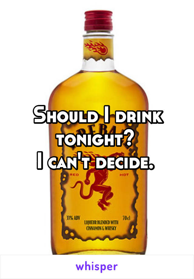 Should I drink tonight?  I can't decide.