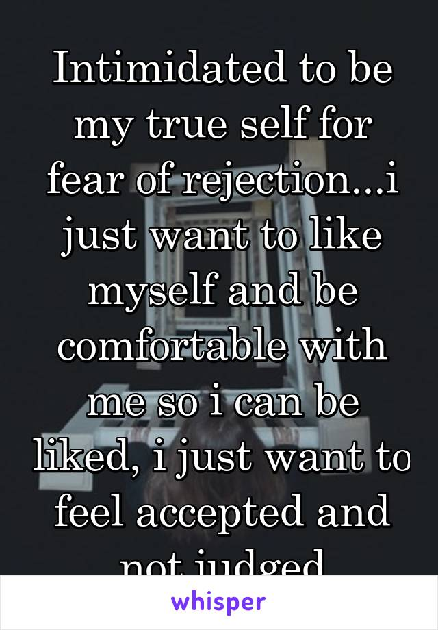 Intimidated to be my true self for fear of rejection...i just want to like myself and be comfortable with me so i can be liked, i just want to feel accepted and not judged