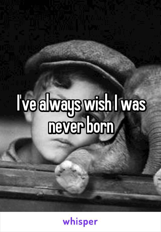 I've always wish I was never born