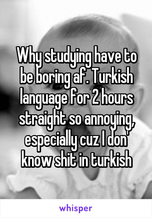 Why studying have to be boring af. Turkish language for 2 hours straight so annoying, especially cuz I don' know shit in turkish