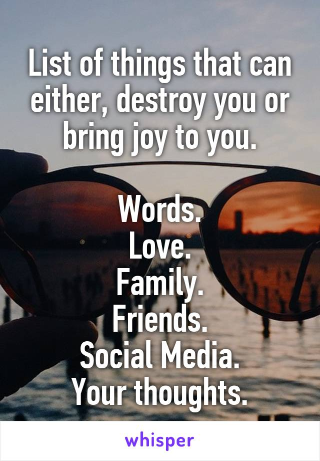 List of things that can either, destroy you or bring joy to you.  Words. Love. Family. Friends. Social Media. Your thoughts.